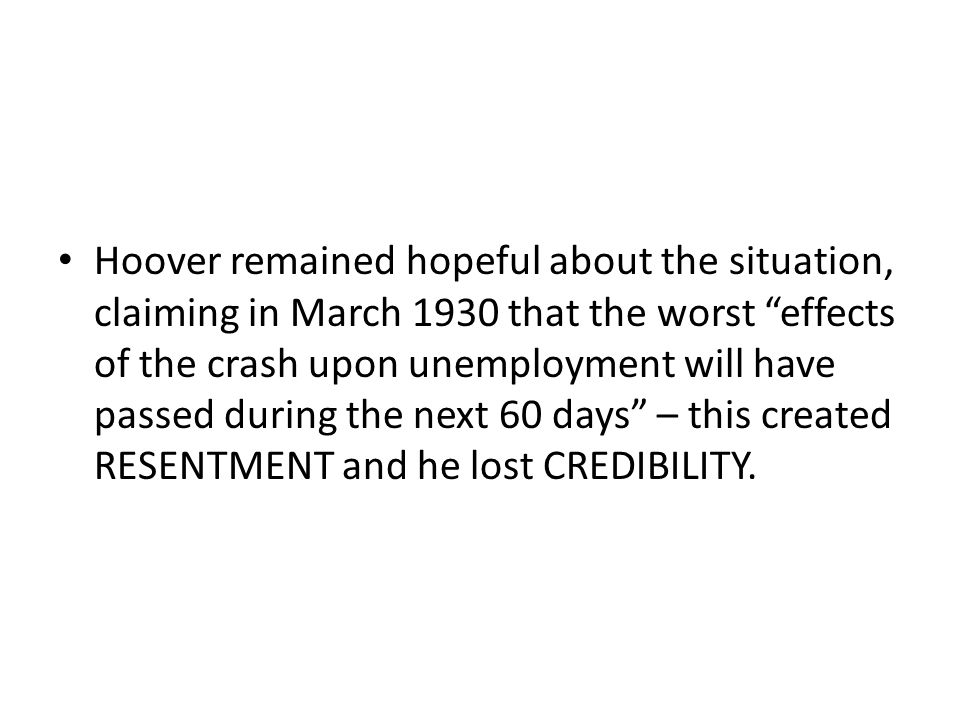 Hoover remained hopeful about the situation, claiming in March 1930 that the worst effects of the crash upon unemployment will have passed during the next 60 days – this created RESENTMENT and he lost CREDIBILITY.
