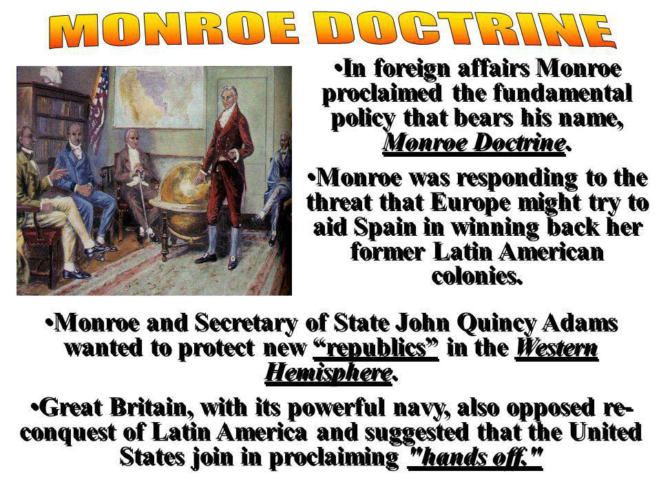 monroe doctrine MONROE DOCTRINE. In foreign affairs Monroe proclaimed the fundamental policy that bears his name, Monroe Doctrine.
