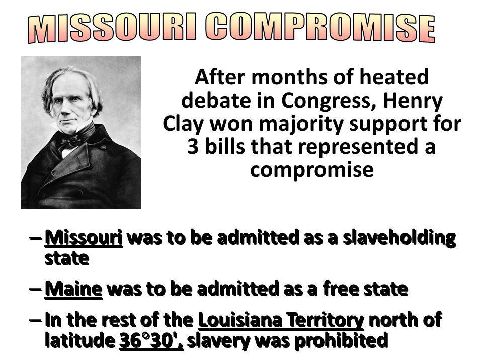 MISSOURI COMPROMISE After months of heated debate in Congress, Henry Clay won majority support for 3 bills that represented a compromise.