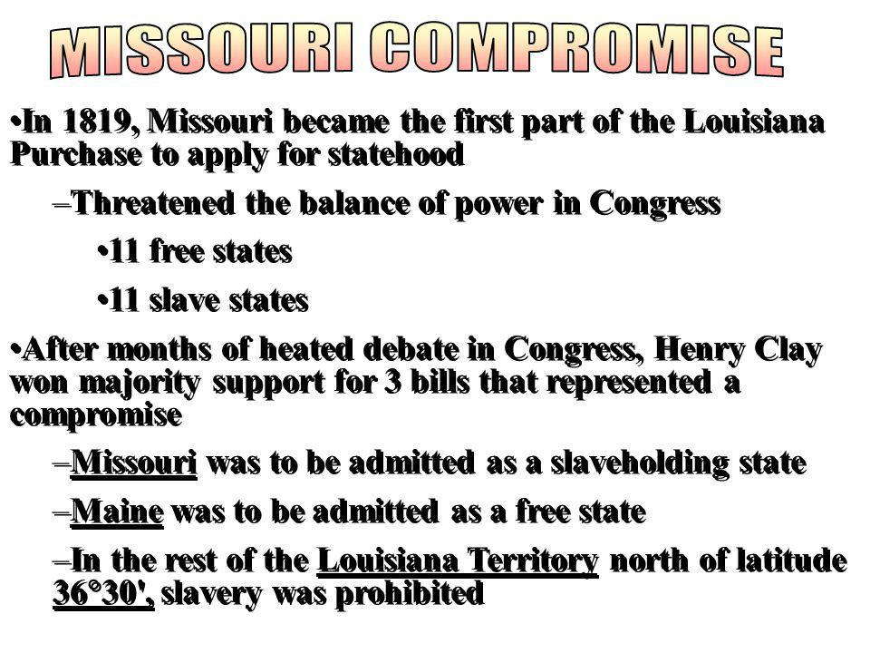 MISSOURI COMPROMISE In 1819, Missouri became the first part of the Louisiana Purchase to apply for statehood.