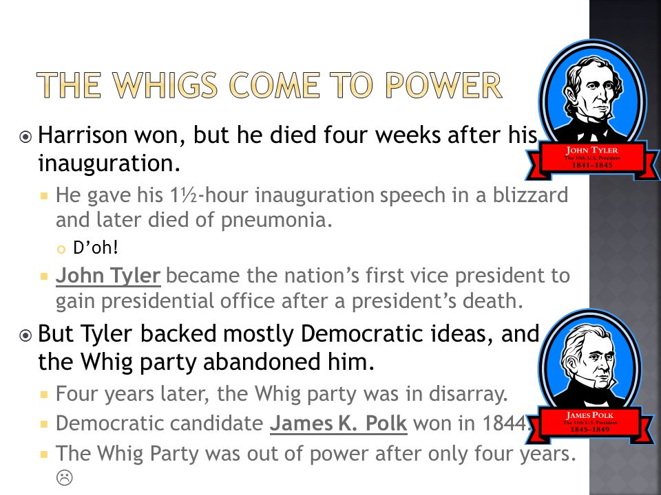 The Whigs Come to Power Harrison won, but he died four weeks after his inauguration.
