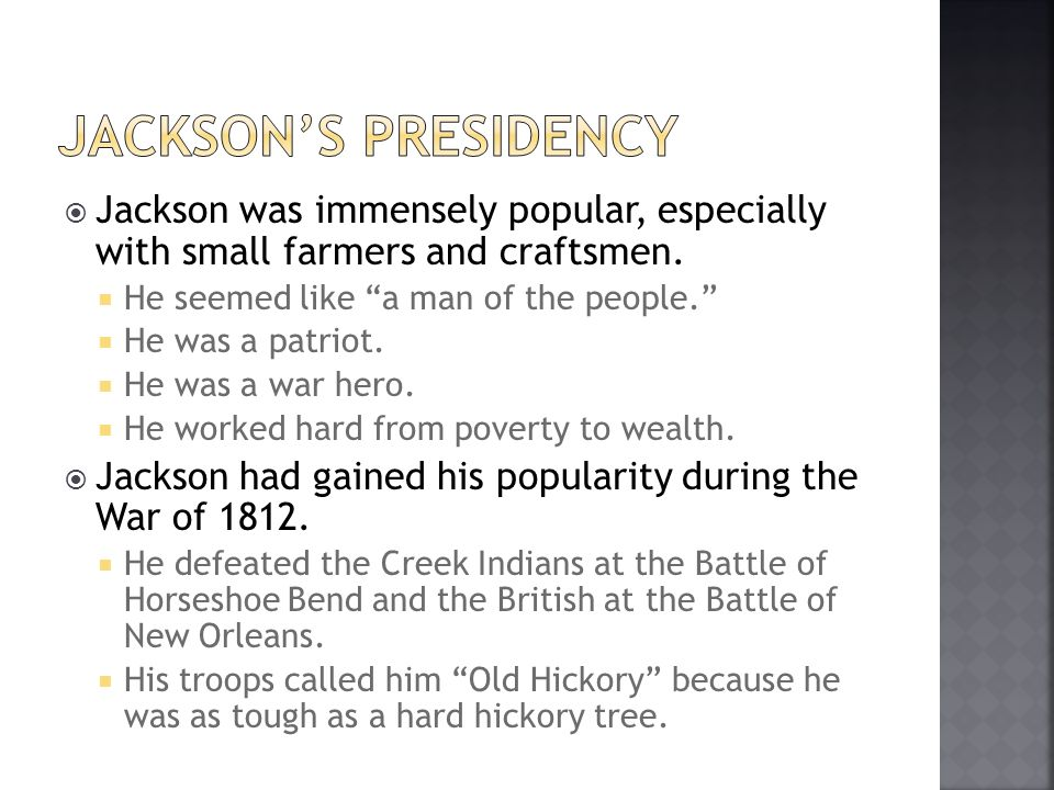 Jackson's presidency Jackson was immensely popular, especially with small farmers and craftsmen. He seemed like a man of the people.
