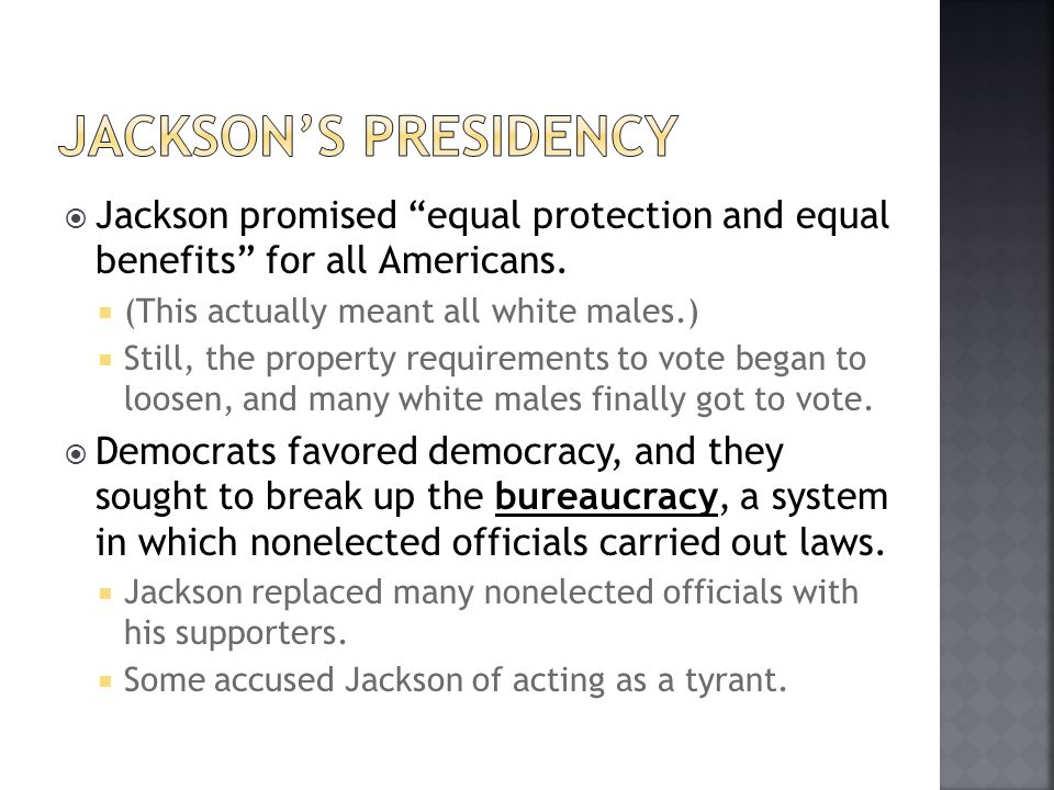 Jackson's presidency Jackson promised equal protection and equal benefits for all Americans. (This actually meant all white males.)