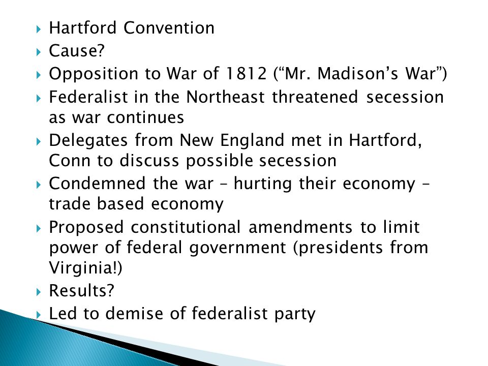 Hartford Convention Cause Opposition to War of 1812 ( Mr. Madison's War ) Federalist in the Northeast threatened secession as war continues.