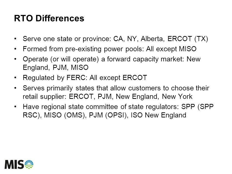 RTO Differences Serve one state or province: CA, NY, Alberta, ERCOT (TX) Formed from pre-existing power pools: All except MISO.