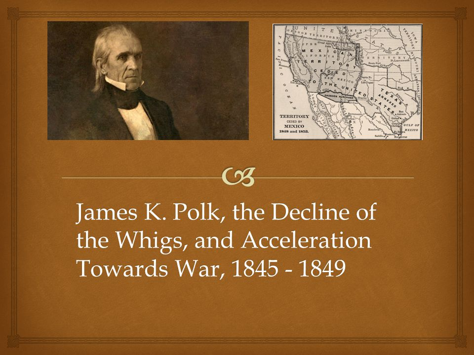 James K. Polk, the Decline of the Whigs, and Acceleration Towards War, 1845 - 1849