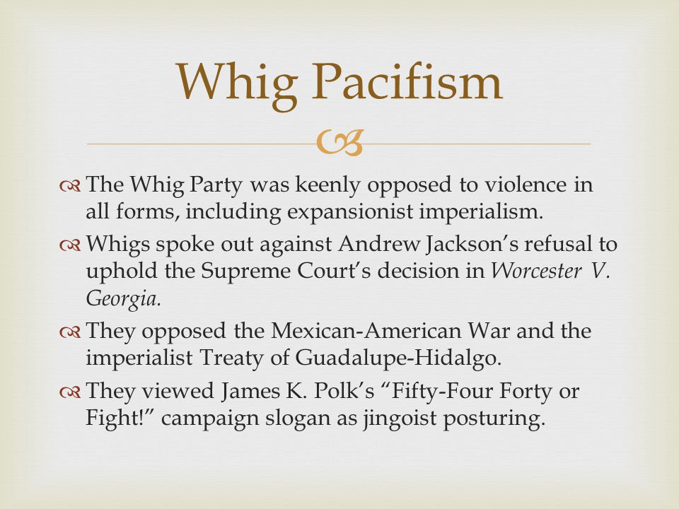 Whig Pacifism The Whig Party was keenly opposed to violence in all forms, including expansionist imperialism.
