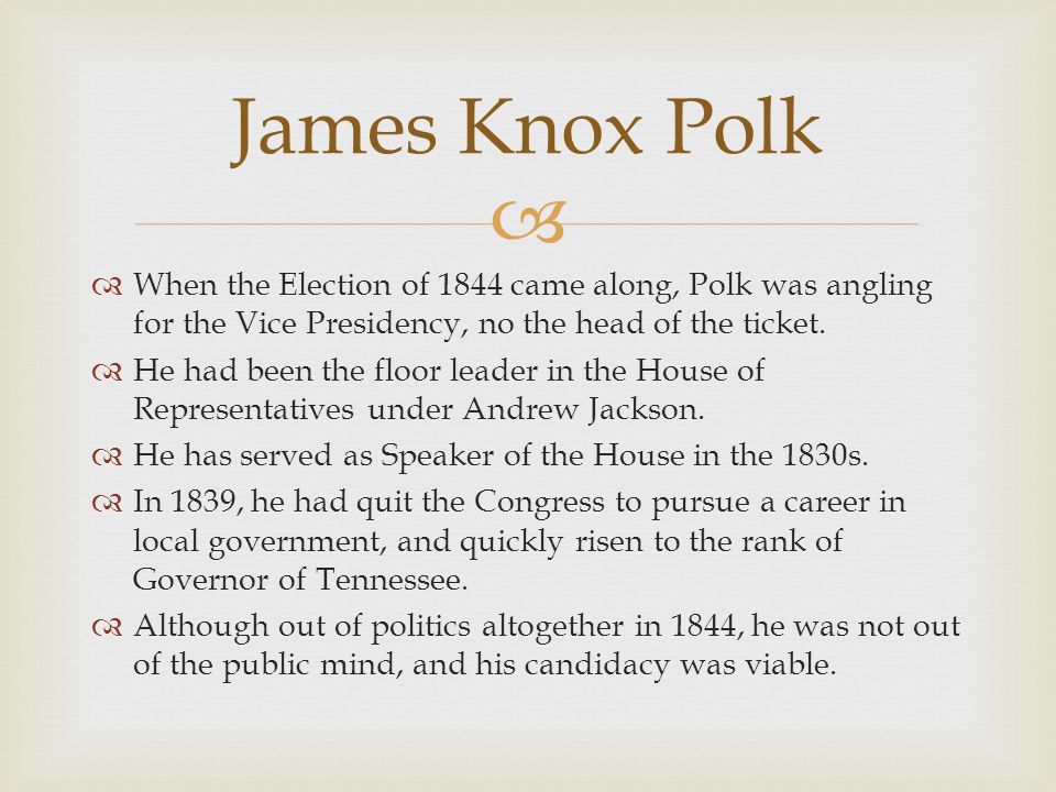 James Knox Polk When the Election of 1844 came along, Polk was angling for the Vice Presidency, no the head of the ticket.