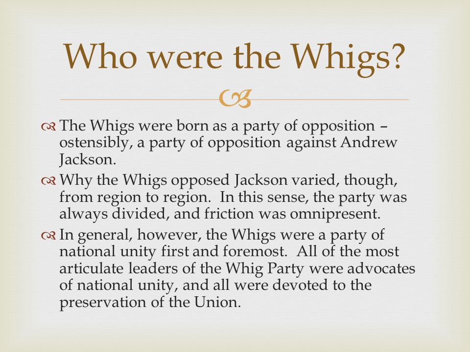 Who were the Whigs The Whigs were born as a party of opposition – ostensibly, a party of opposition against Andrew Jackson.