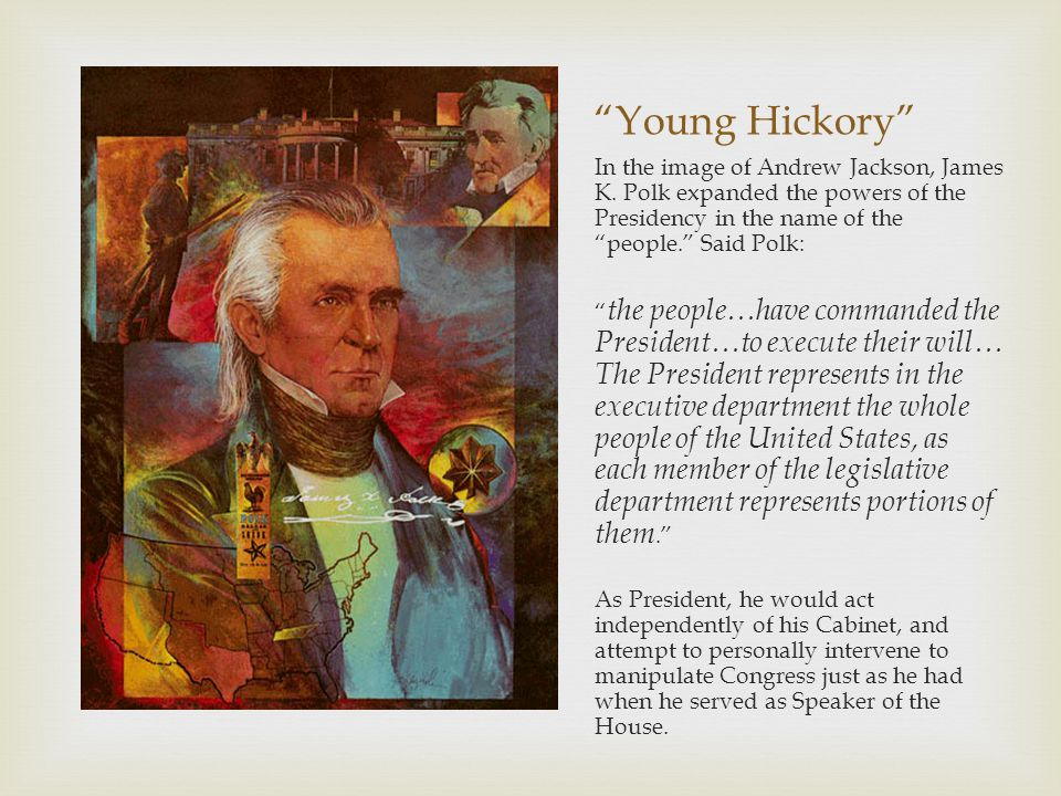 Young Hickory In the image of Andrew Jackson, James K. Polk expanded the powers of the Presidency in the name of the people. Said Polk: