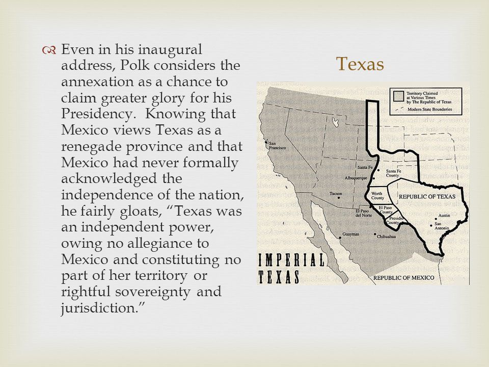 Even in his inaugural address, Polk considers the annexation as a chance to claim greater glory for his Presidency. Knowing that Mexico views Texas as a renegade province and that Mexico had never formally acknowledged the independence of the nation, he fairly gloats, Texas was an independent power, owing no allegiance to Mexico and constituting no part of her territory or rightful sovereignty and jurisdiction.