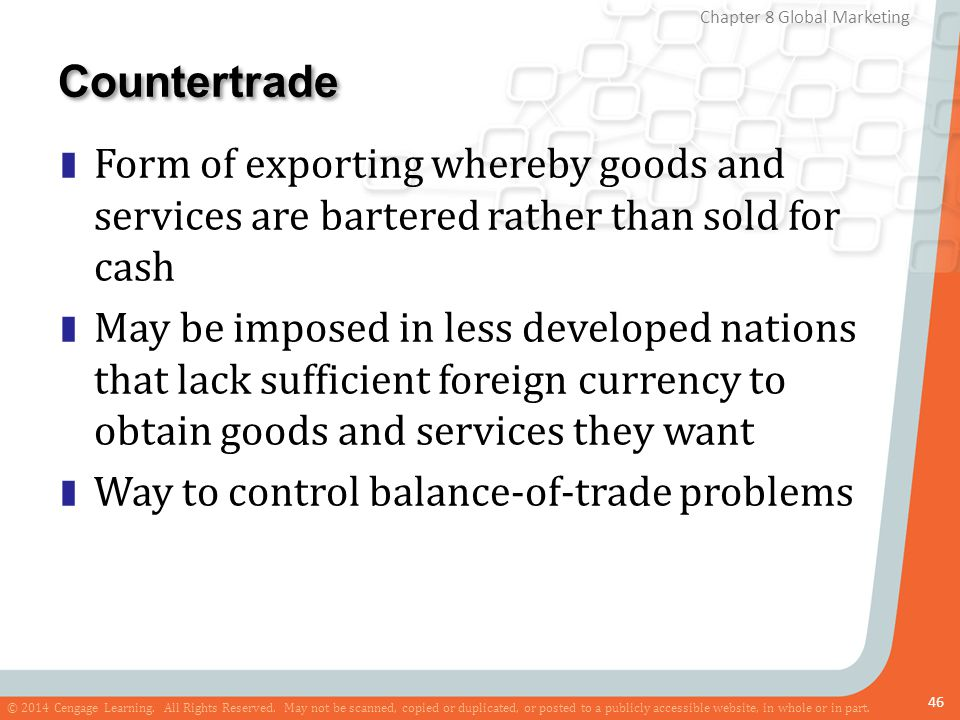 Countertrade Form of exporting whereby goods and services are bartered rather than sold for cash.