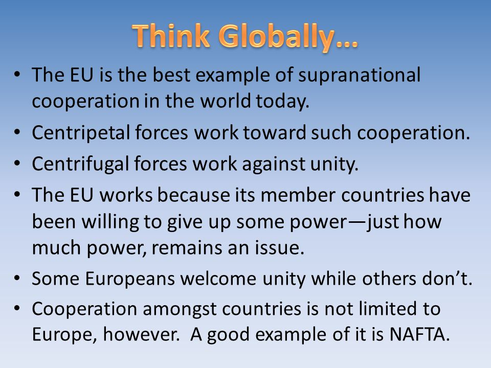 Think Globally… The EU is the best example of supranational cooperation in the world today. Centripetal forces work toward such cooperation.