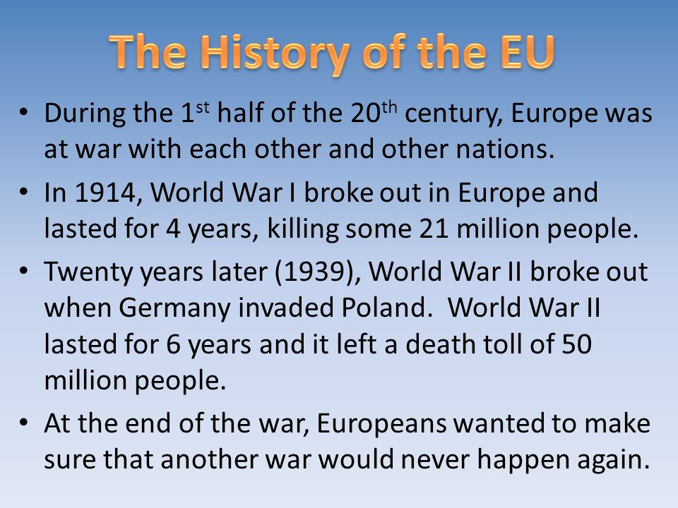 The History of the EU During the 1st half of the 20th century, Europe was at war with each other and other nations.