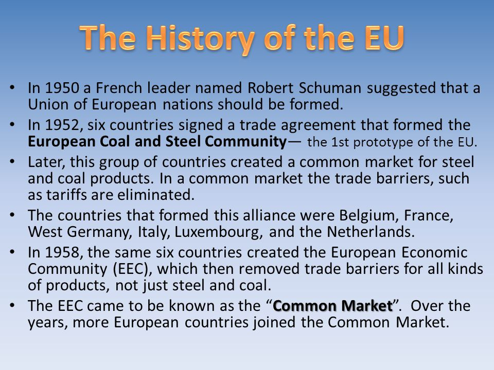 The History of the EU In 1950 a French leader named Robert Schuman suggested that a Union of European nations should be formed.