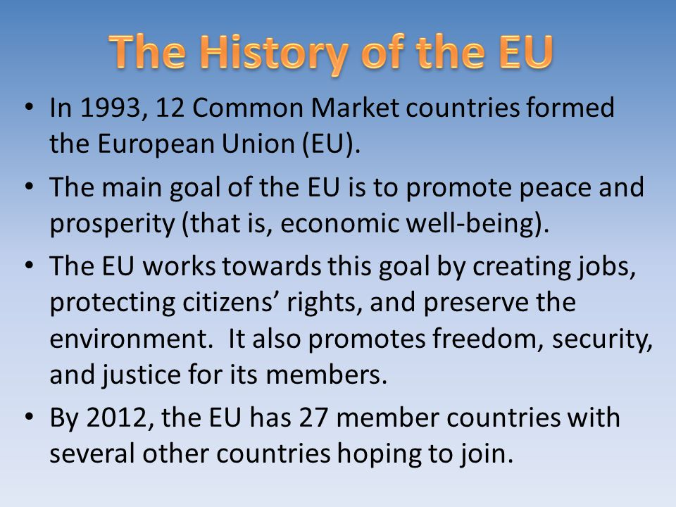 The History of the EU In 1993, 12 Common Market countries formed the European Union (EU).