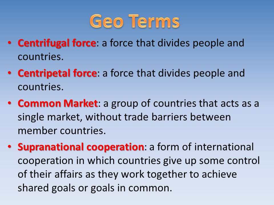 Geo Terms Centrifugal force: a force that divides people and countries. Centripetal force: a force that divides people and countries.
