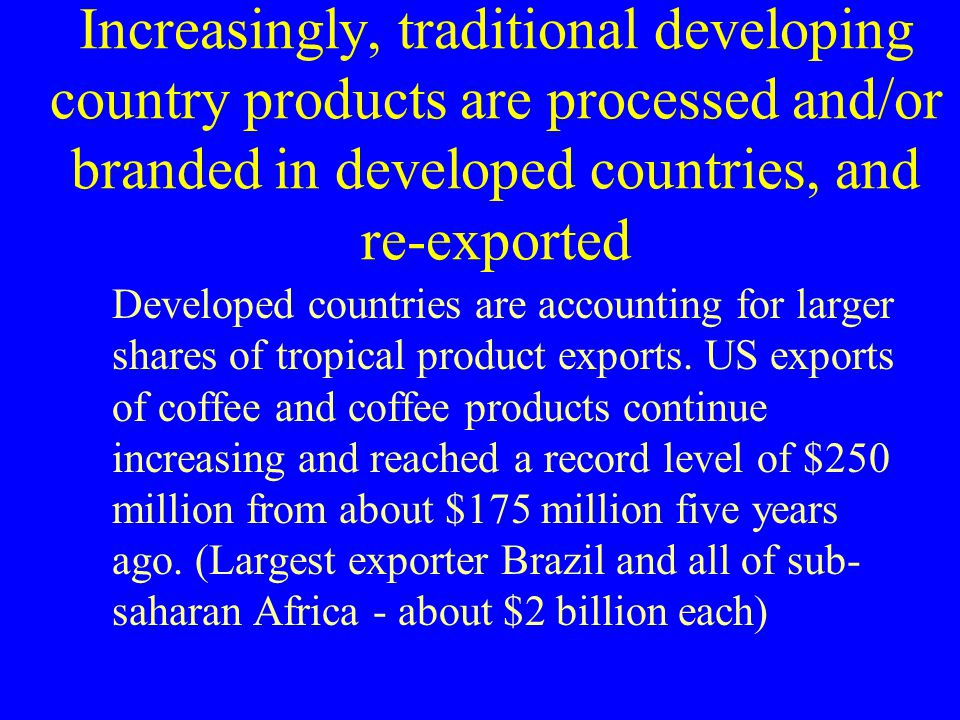 Increasingly, traditional developing country products are processed and/or branded in developed countries, and re-exported