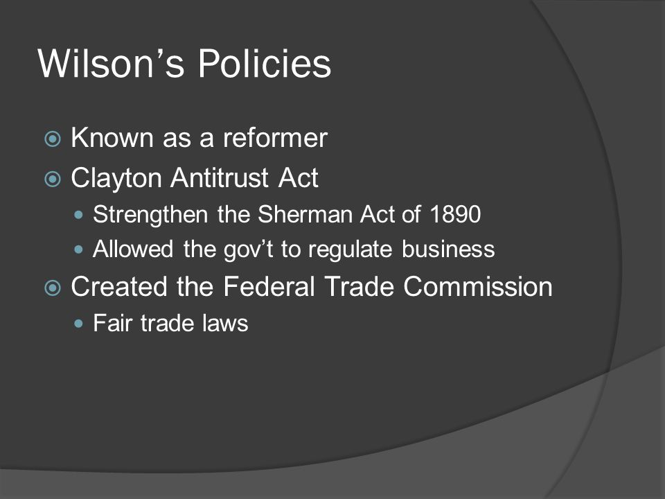 Wilson's Policies Known as a reformer Clayton Antitrust Act