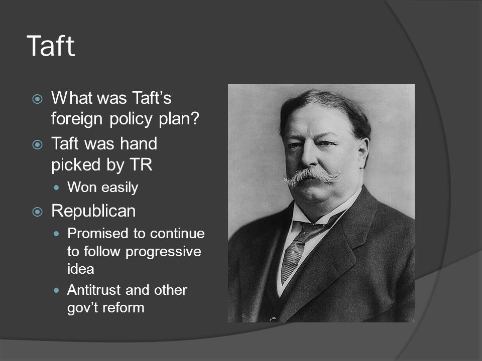 Taft What was Taft's foreign policy plan Taft was hand picked by TR