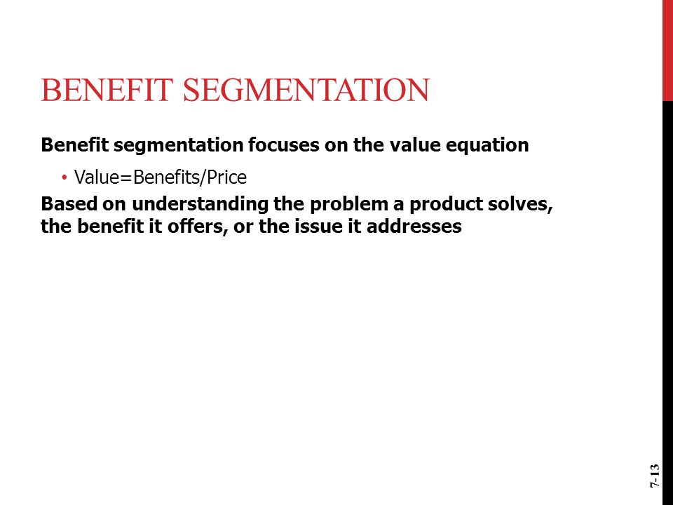 Benefit Segmentation Benefit segmentation focuses on the value equation. Value=Benefits/Price.