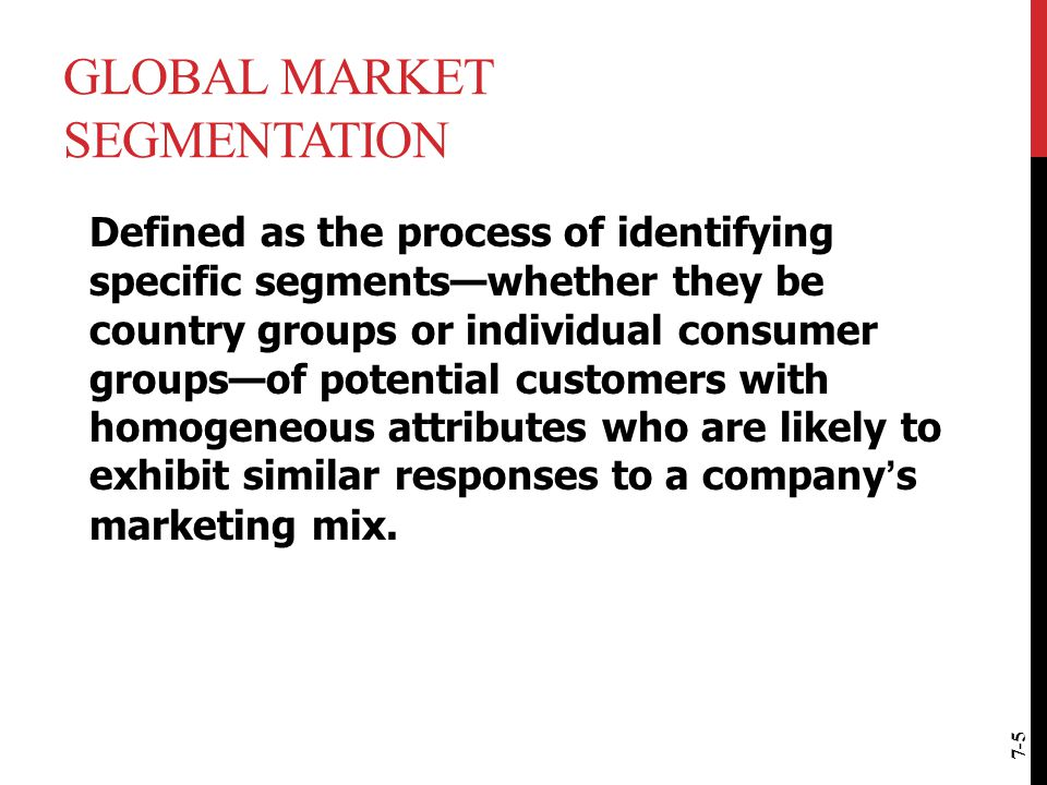 global marketing identifying markets Global market segmentation can be defined as the process of identifying specific segments - country groups or individual consumer groups across countries - of potential customers with homogeneous attributes who are likely to exhibit similar buying behavior.