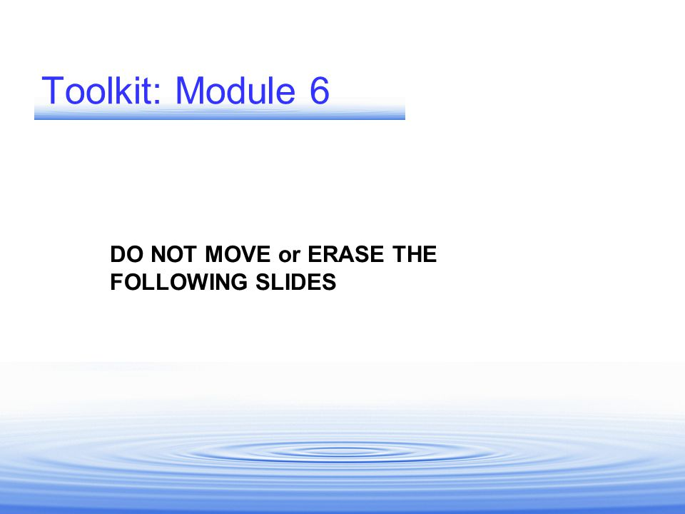 Toolkit: Module 6 DO NOT MOVE or ERASE THE FOLLOWING SLIDES