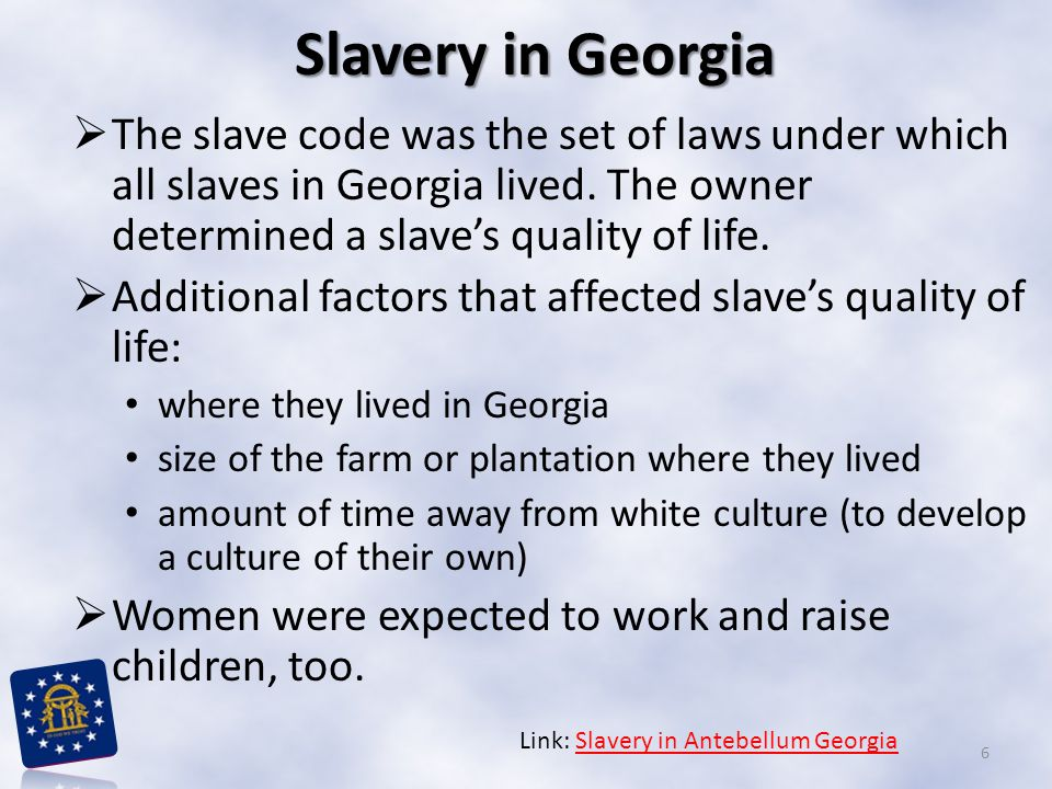 Slavery in Georgia The slave code was the set of laws under which all slaves in Georgia lived. The owner determined a slave's quality of life.