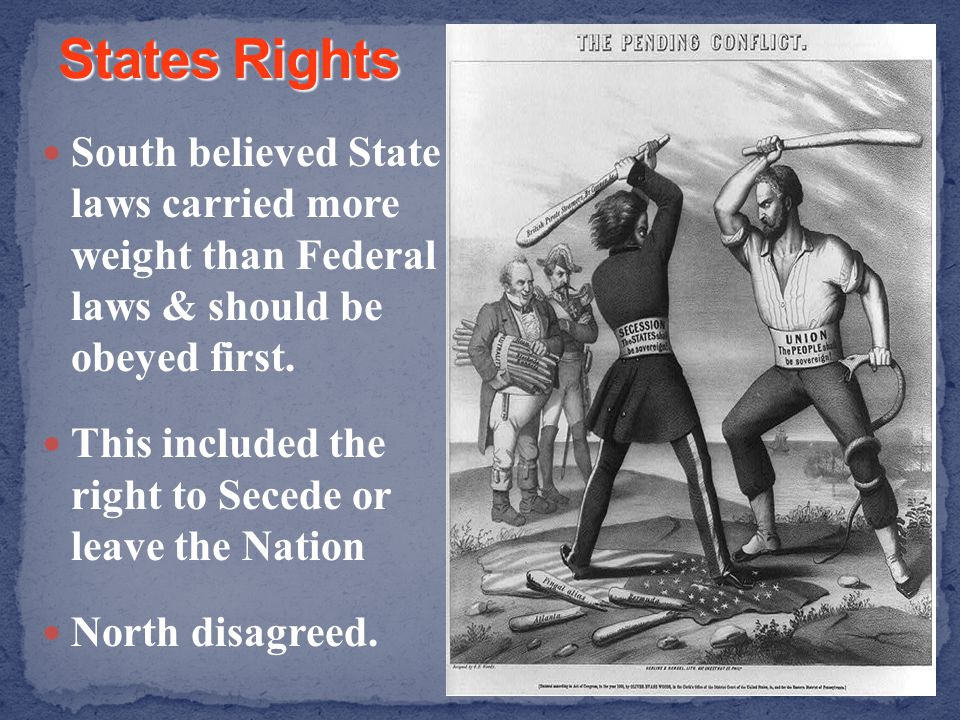 States Rights South believed State laws carried more weight than Federal laws & should be obeyed first.