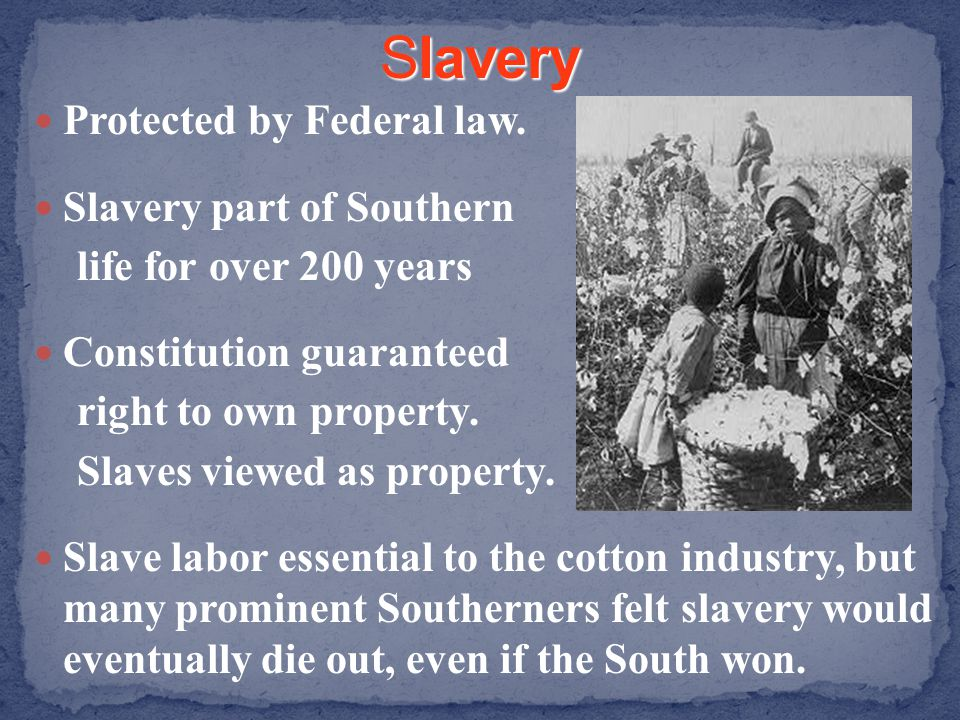 Slavery Protected by Federal law. Slavery part of Southern