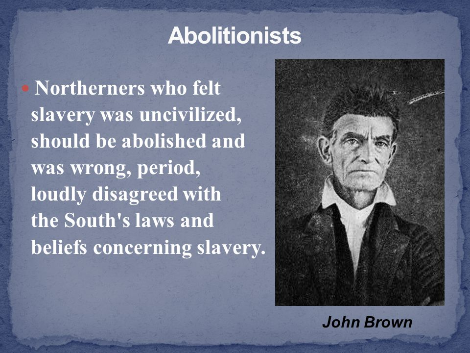 Abolitionists Northerners who felt slavery was uncivilized,