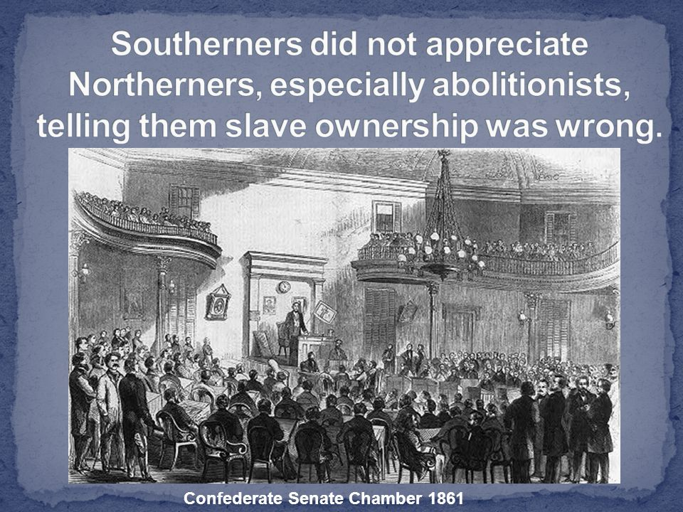 Southerners did not appreciate Northerners, especially abolitionists, telling them slave ownership was wrong.