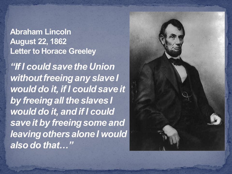 Abraham Lincoln August 22, 1862 Letter to Horace Greeley If I could save the Union without freeing any slave I would do it, if I could save it by freeing all the slaves I would do it, and if I could save it by freeing some and leaving others alone I would also do that…