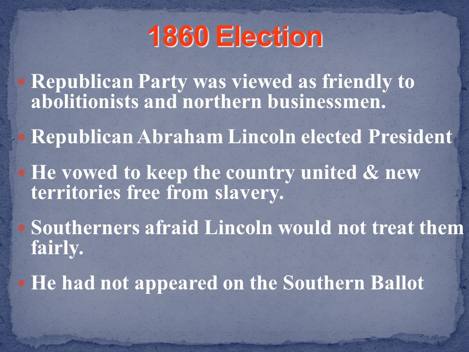 1860 Election Republican Party was viewed as friendly to abolitionists and northern businessmen. Republican Abraham Lincoln elected President.