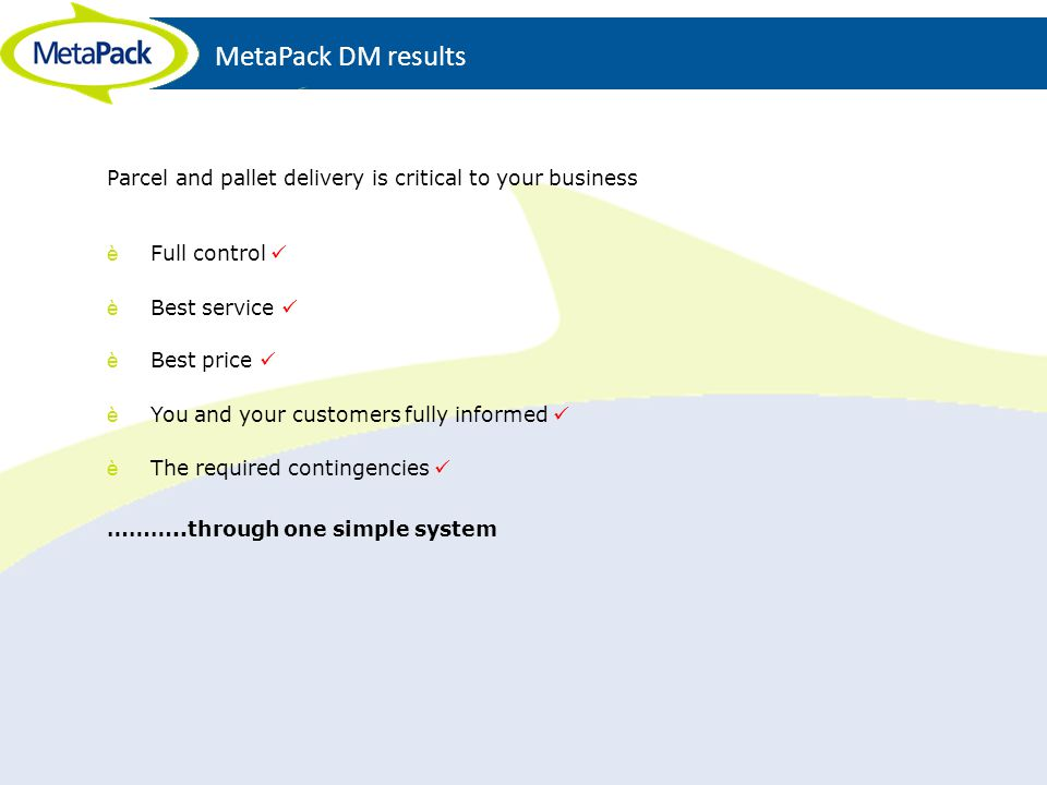 MetaPack DM results Parcel and pallet delivery is critical to your business. Full control  Best service 