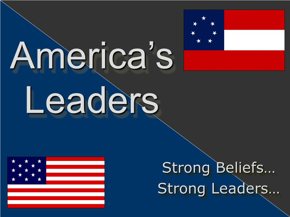 America's Leaders Strong Beliefs… Strong Leaders…