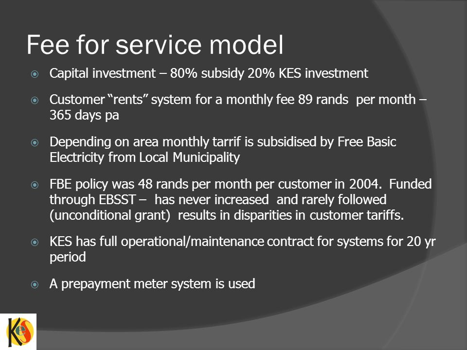 Fee for service model Capital investment – 80% subsidy 20% KES investment.