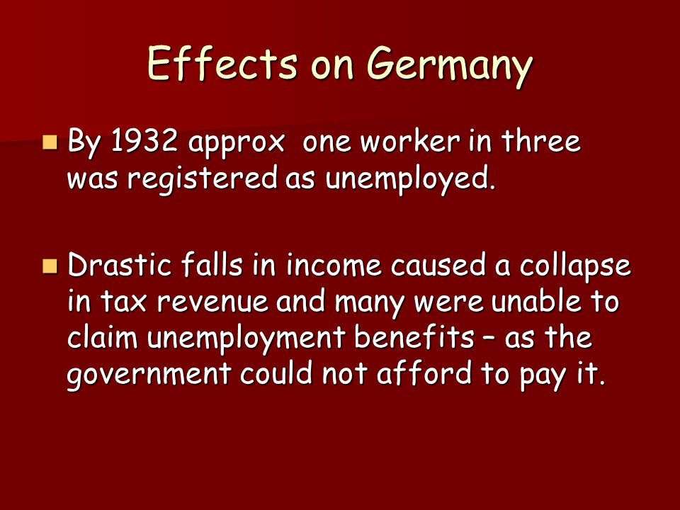 Effects on Germany By 1932 approx one worker in three was registered as unemployed.