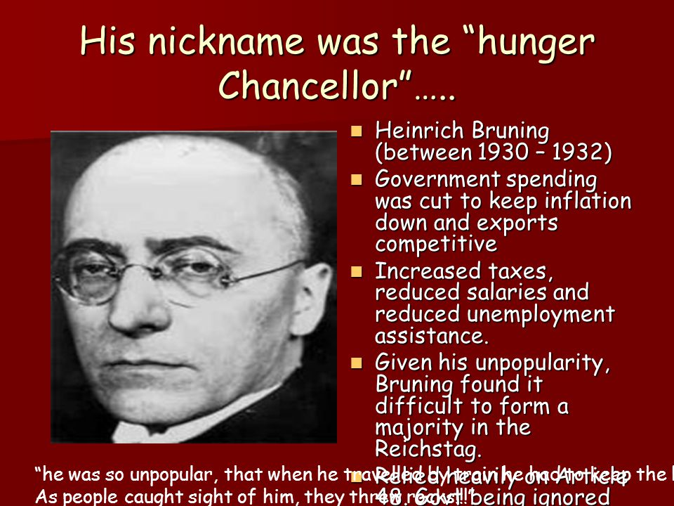 His nickname was the hunger Chancellor …..