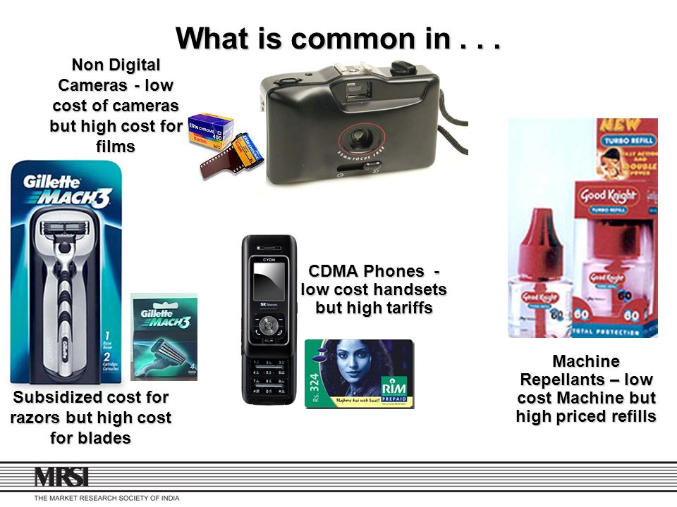 What is common in Non Digital Cameras - low cost of cameras but high cost for films. CDMA Phones - low cost handsets but high tariffs.