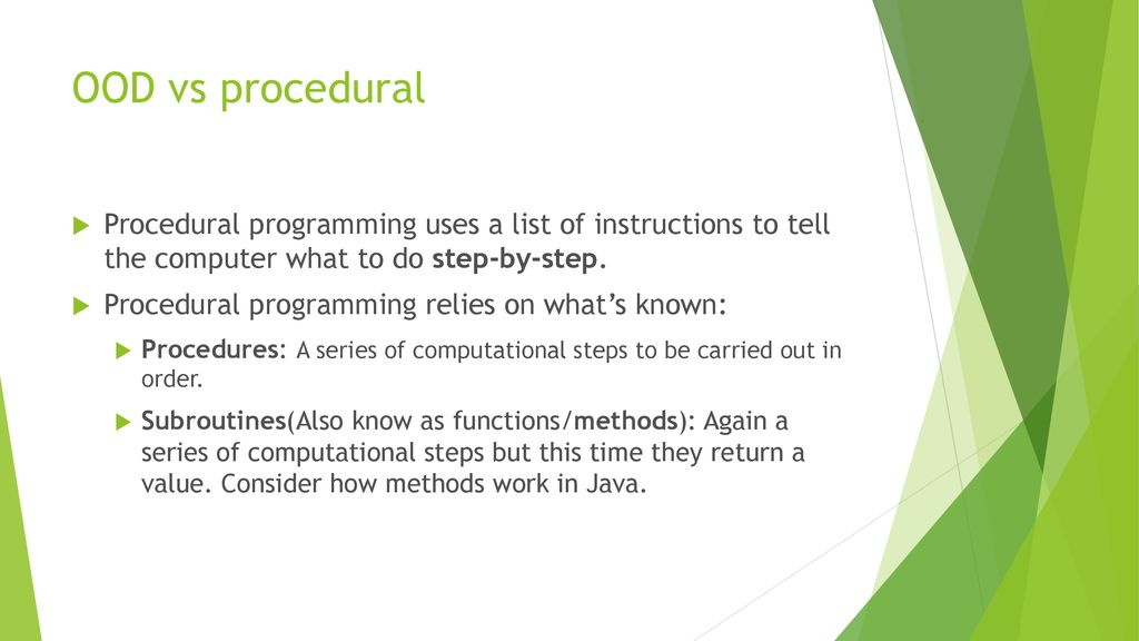 OOD vs procedural Procedural programming uses a list of instructions to tell the computer what to do step-by-step.
