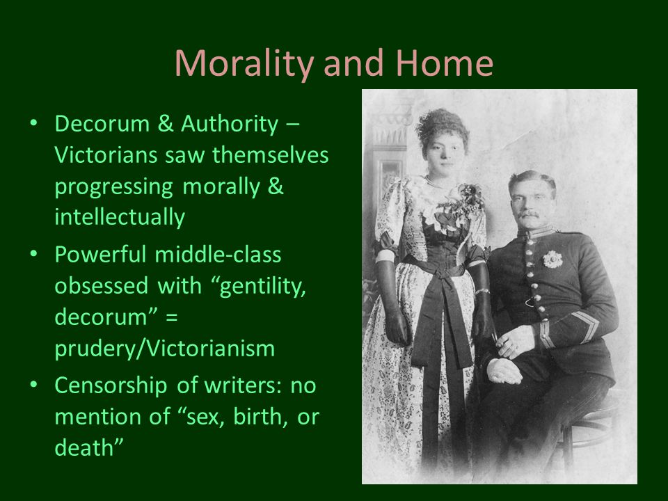 Morality and Home Decorum & Authority – Victorians saw themselves progressing morally & intellectually.