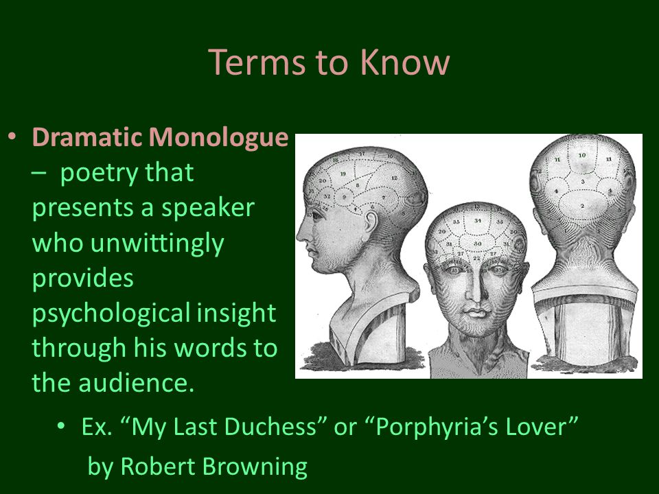 Terms to Know Dramatic Monologue – poetry that presents a speaker who unwittingly provides psychological insight through his words to the audience.
