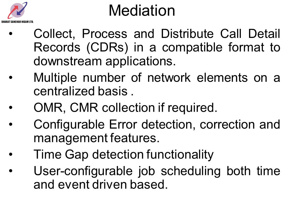 Mediation Collect, Process and Distribute Call Detail Records (CDRs) in a compatible format to downstream applications.