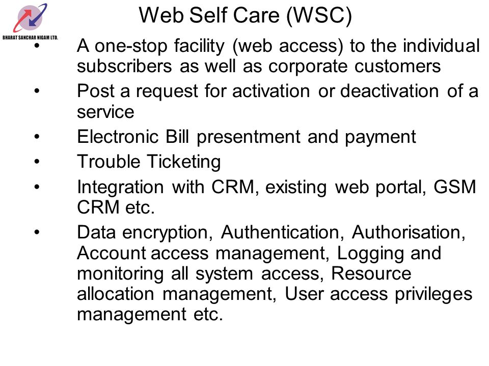 Web Self Care (WSC) A one-stop facility (web access) to the individual subscribers as well as corporate customers.