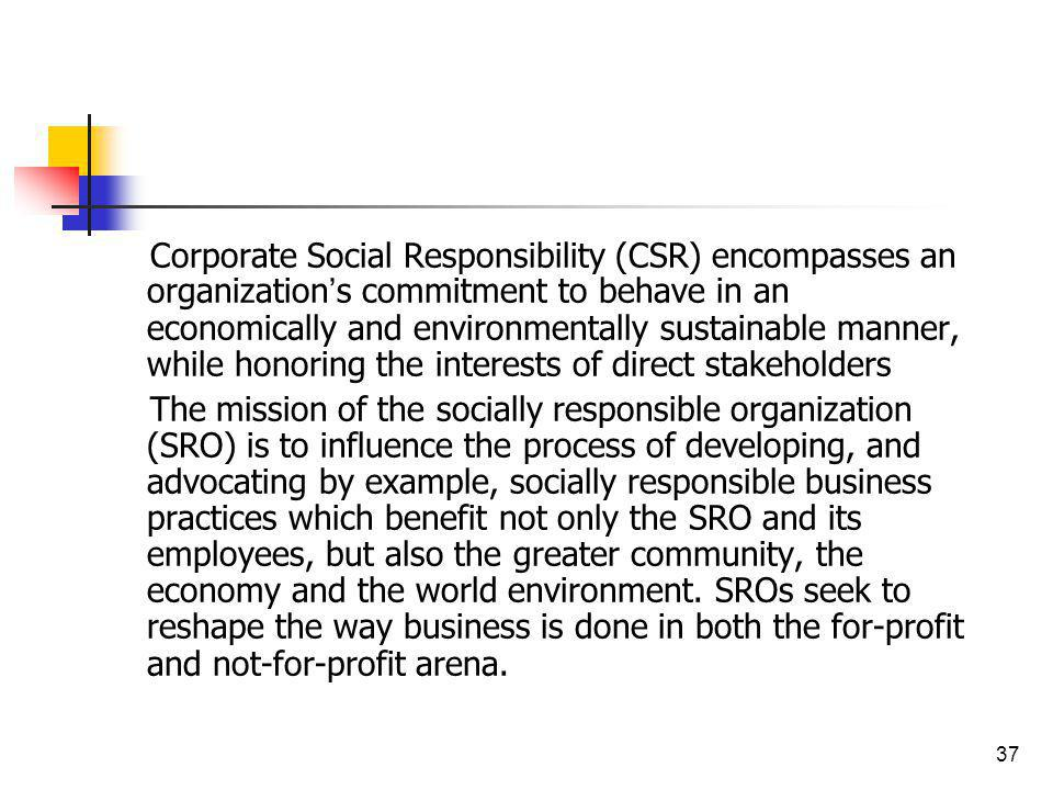 Corporate Social Responsibility (CSR) encompasses an organization's commitment to behave in an economically and environmentally sustainable manner, while honoring the interests of direct stakeholders