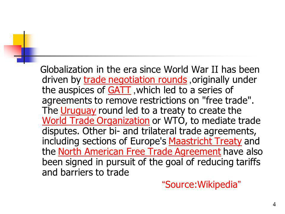Globalization in the era since World War II has been driven by trade negotiation rounds, originally under the auspices of GATT, which led to a series of agreements to remove restrictions on free trade . The Uruguay round led to a treaty to create the World Trade Organization or WTO, to mediate trade disputes. Other bi- and trilateral trade agreements, including sections of Europe s Maastricht Treaty and the North American Free Trade Agreement have also been signed in pursuit of the goal of reducing tariffs and barriers to trade