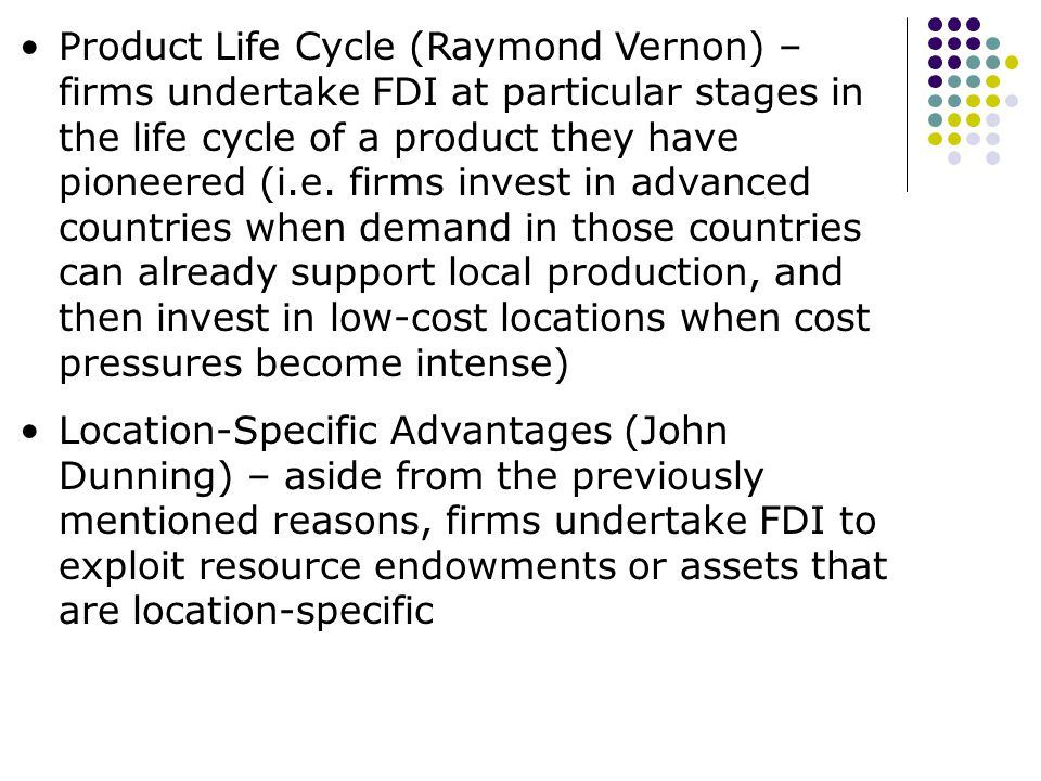 Product Life Cycle (Raymond Vernon) – firms undertake FDI at particular stages in the life cycle of a product they have pioneered (i.e. firms invest in advanced countries when demand in those countries can already support local production, and then invest in low-cost locations when cost pressures become intense)