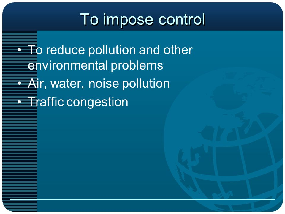 To impose control To reduce pollution and other environmental problems