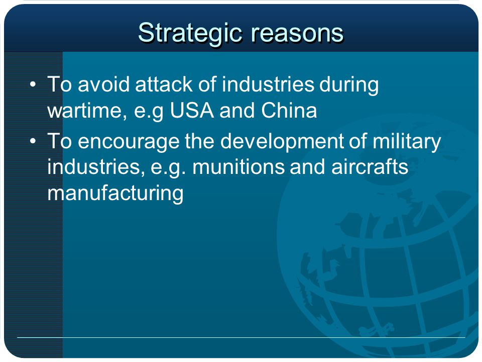 Strategic reasons To avoid attack of industries during wartime, e.g USA and China.